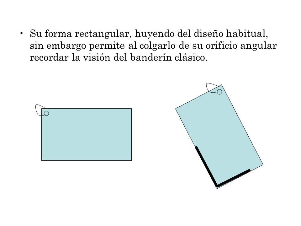 Su forma rectangular, huyendo del diseño habitual, sin embargo permite al colgarlo de su orificio angular recordar la visión del banderín clásico.