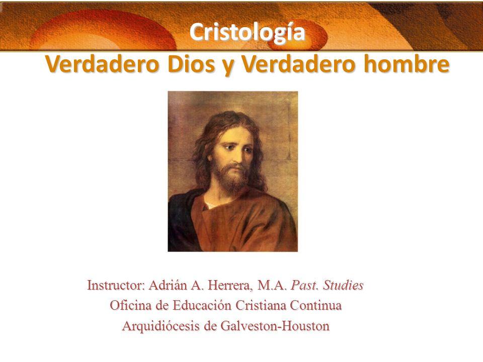 Cristología Verdadero Dios y Verdadero hombre Instructor: Adrián A. Herrera, M.A. Past. Studies Oficina de Educación Cristiana Continua Arquidiócesis