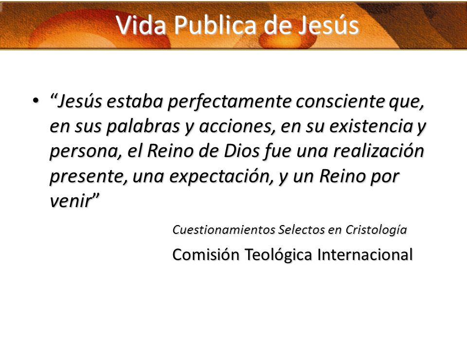Vida Publica de Jesús Jesús estaba perfectamente consciente que, en sus palabras y acciones, en su existencia y persona, el Reino de Dios fue una real