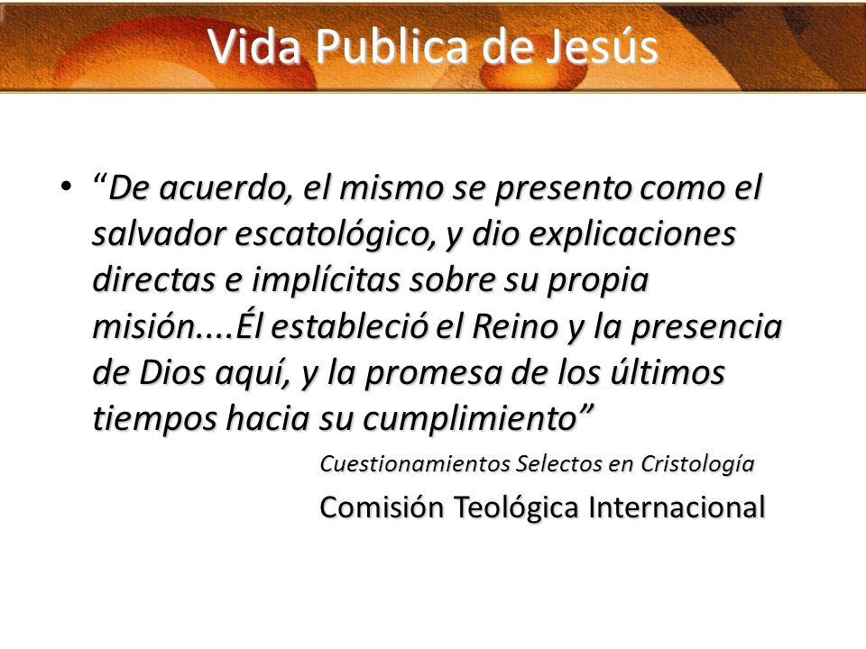 Vida Publica de Jesús De acuerdo, el mismo se presento como el salvador escatológico, y dio explicaciones directas e implícitas sobre su propia misión