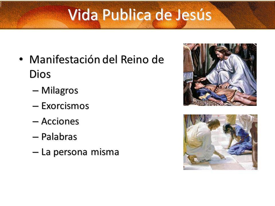 Vida Publica de Jesús Manifestación del Reino de Dios Manifestación del Reino de Dios – Milagros – Exorcismos – Acciones – Palabras – La persona misma