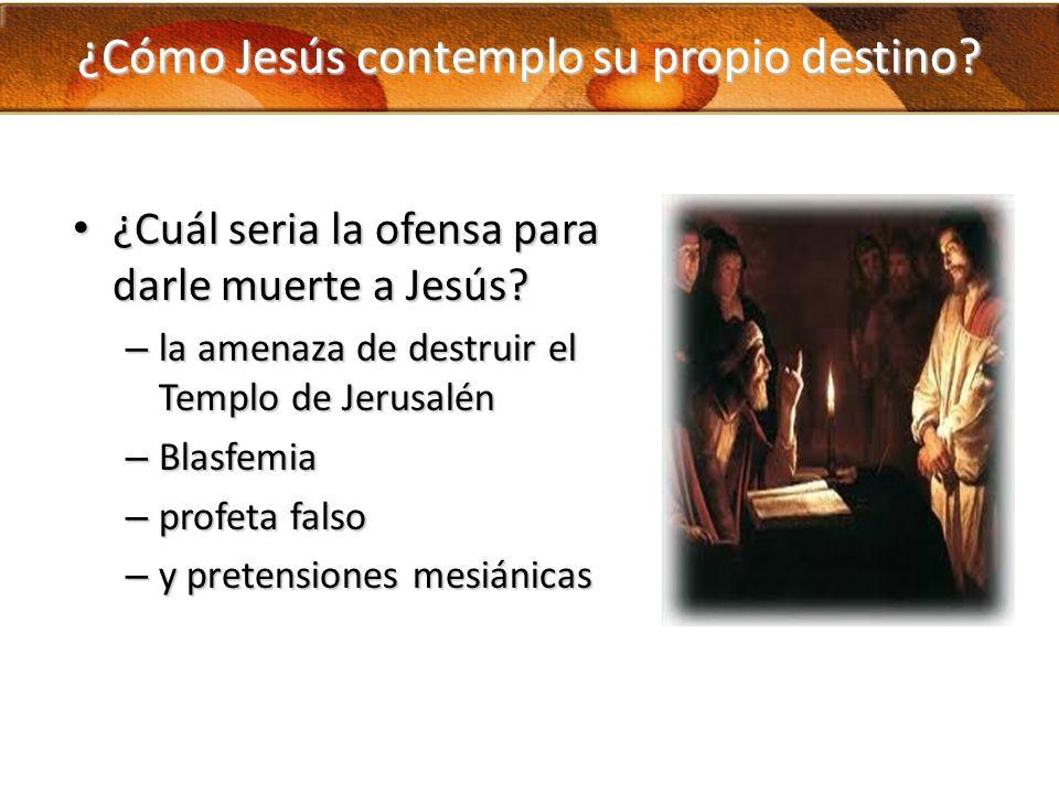 ¿Cómo Jesús contemplo su propio destino? ¿Cuál seria la ofensa para darle muerte a Jesús? ¿Cuál seria la ofensa para darle muerte a Jesús? – la amenaz