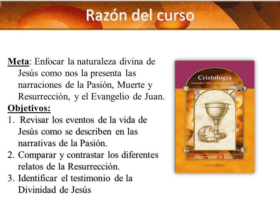 Razón del curso Meta: Enfocar la naturaleza divina de Jesús como nos la presenta las narraciones de la Pasión, Muerte y Resurrección, y el Evangelio d