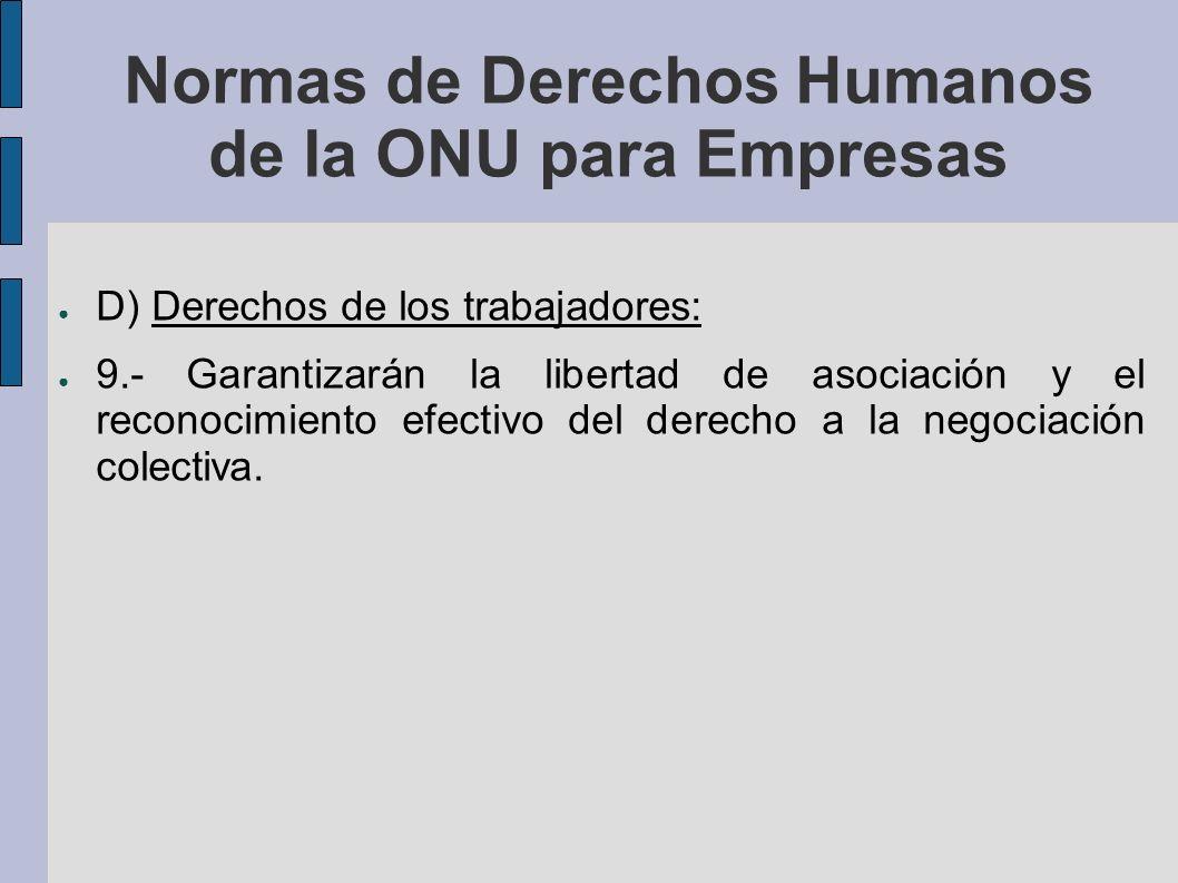 Normas de Derechos Humanos de la ONU para Empresas D) Derechos de los trabajadores: 9.- Garantizarán la libertad de asociación y el reconocimiento efectivo del derecho a la negociación colectiva.