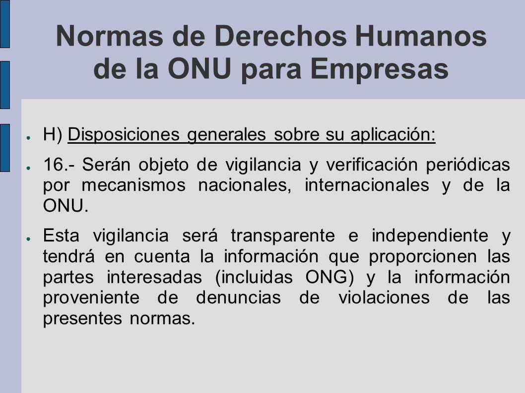 Normas de Derechos Humanos de la ONU para Empresas H) Disposiciones generales sobre su aplicación: 16.- Serán objeto de vigilancia y verificación periódicas por mecanismos nacionales, internacionales y de la ONU.