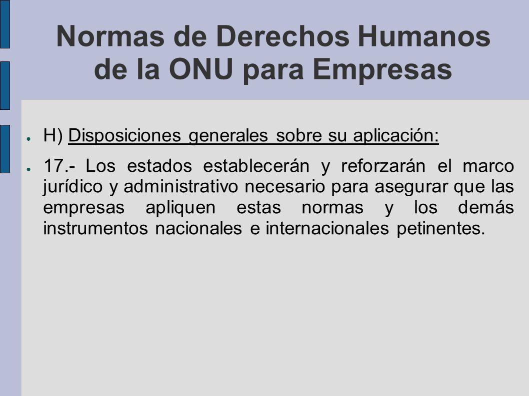 Normas de Derechos Humanos de la ONU para Empresas H) Disposiciones generales sobre su aplicación: 17.- Los estados establecerán y reforzarán el marco jurídico y administrativo necesario para asegurar que las empresas apliquen estas normas y los demás instrumentos nacionales e internacionales petinentes.