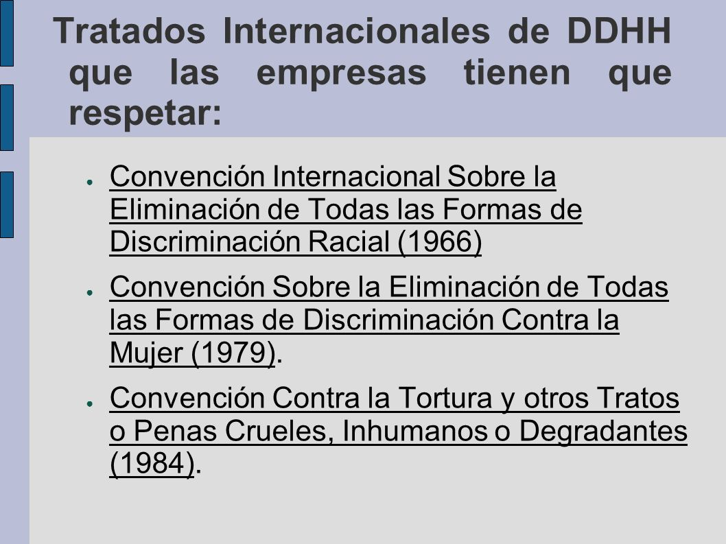 Tratados Internacionales de DDHH que las empresas tienen que respetar: Convención sobre los Derechos del Niño (1989) Pacto Internacional de Derechos Económicos, Sociales y Culturales (1966): Derecho al trabajo, a un salario justo, a condiciones de trabajo seguras y saludables, derecho a la sindicalización, a la salud, a la educación....