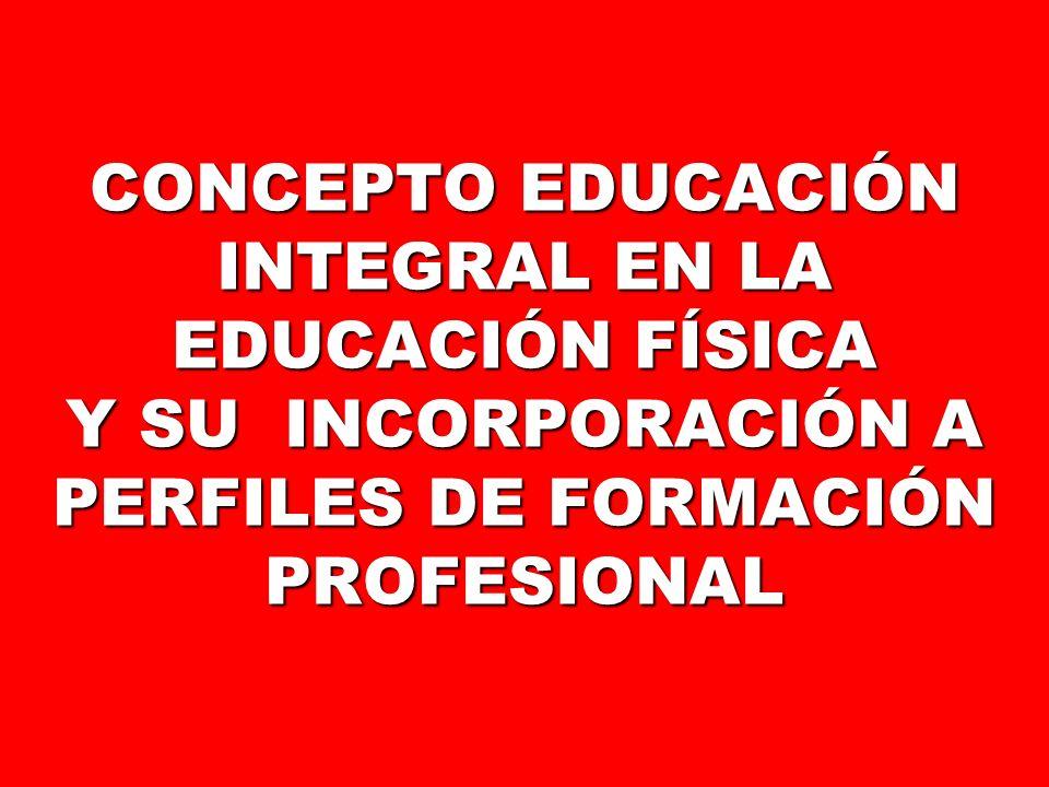 CONCEPTO EDUCACIÓN INTEGRAL EN LA EDUCACIÓN FÍSICA Y SU INCORPORACIÓN A PERFILES DE FORMACIÓN PROFESIONAL