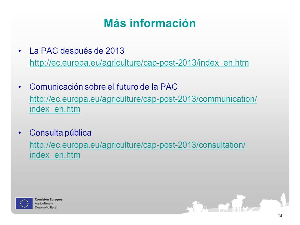 14 Más información La PAC después de 2013 http://ec.europa.eu/agriculture/cap-post-2013/index_en.htm Comunicación sobre el futuro de la PAC http://ec.