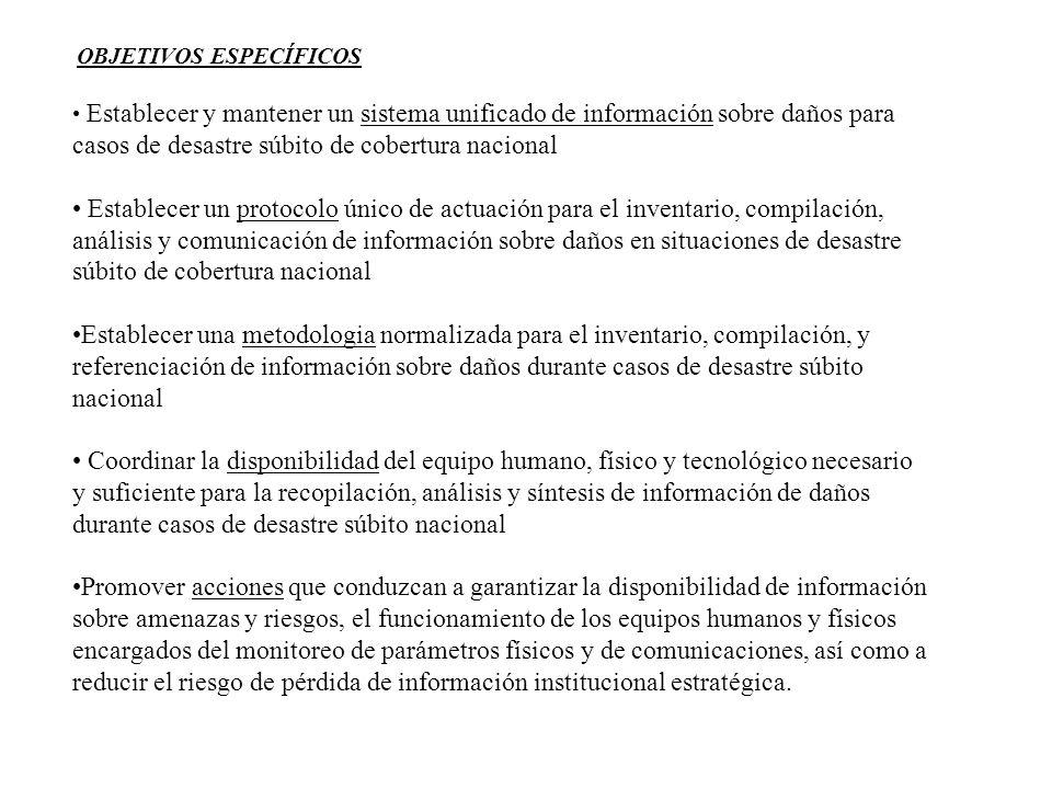 OBJETIVOS ESPECÍFICOS Establecer y mantener un sistema unificado de información sobre daños para casos de desastre súbito de cobertura nacional Establ
