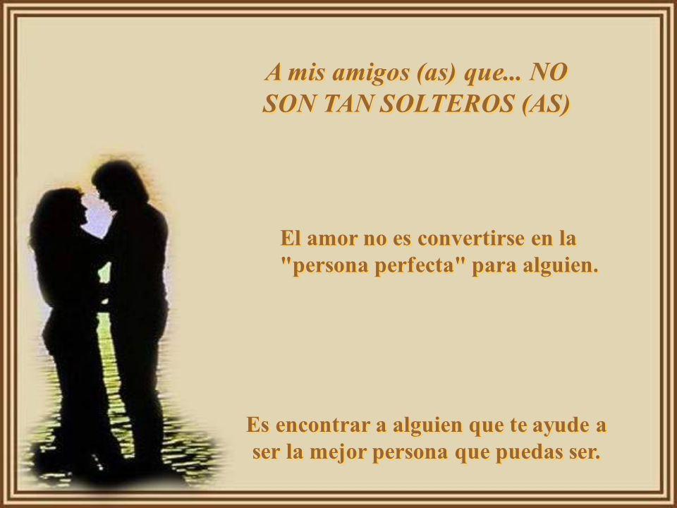 A mis amigos (as) que son... SOLTEROS (AS) A mis amigos (as) que son... SOLTEROS (AS) El amor es como una mariposa. Mientras más lo persigues más te e