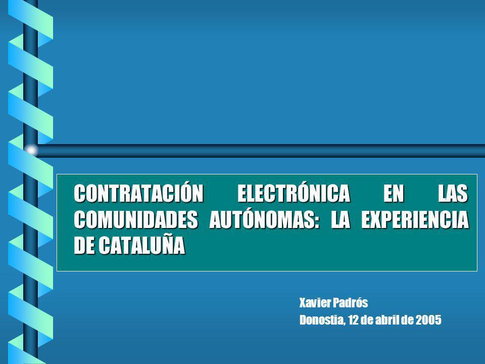 CONTRATACIÓN ELECTRÓNICA EN LAS COMUNIDADES AUTÓNOMAS: LA EXPERIENCIA DE CATALUÑA Xavier Padrós Donostia, 12 de abril de 2005