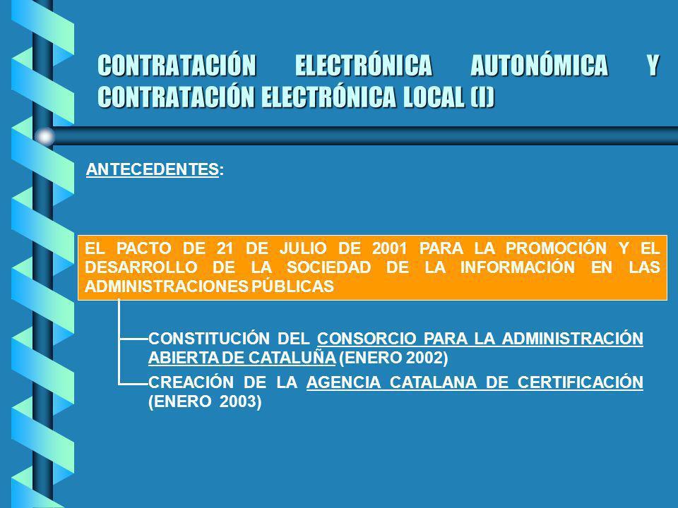 CONTRATACIÓN ELECTRÓNICA AUTONÓMICA Y CONTRATACIÓN ELECTRÓNICA LOCAL (I) EL PACTO DE 21 DE JULIO DE 2001 PARA LA PROMOCIÓN Y EL DESARROLLO DE LA SOCIEDAD DE LA INFORMACIÓN EN LAS ADMINISTRACIONES PÚBLICAS ANTECEDENTES: CONSTITUCIÓN DEL CONSORCIO PARA LA ADMINISTRACIÓN ABIERTA DE CATALUÑA (ENERO 2002) CREACIÓN DE LA AGENCIA CATALANA DE CERTIFICACIÓN (ENERO 2003)