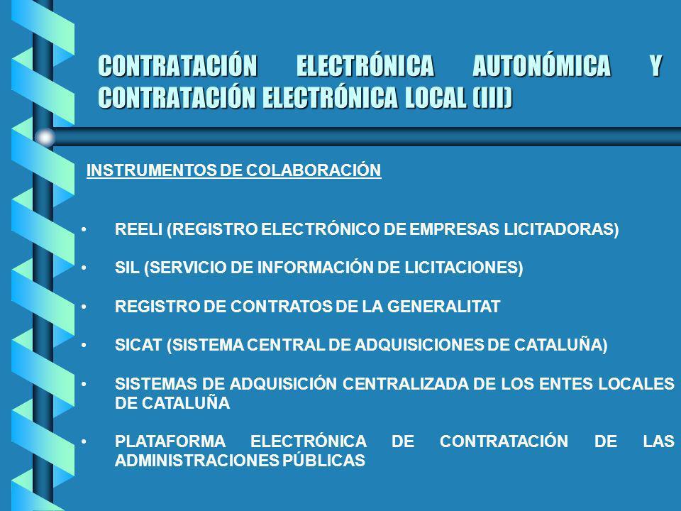 CONTRATACIÓN ELECTRÓNICA AUTONÓMICA Y CONTRATACIÓN ELECTRÓNICA LOCAL (III) REELI (REGISTRO ELECTRÓNICO DE EMPRESAS LICITADORAS) SIL (SERVICIO DE INFORMACIÓN DE LICITACIONES) REGISTRO DE CONTRATOS DE LA GENERALITAT SICAT (SISTEMA CENTRAL DE ADQUISICIONES DE CATALUÑA) SISTEMAS DE ADQUISICIÓN CENTRALIZADA DE LOS ENTES LOCALES DE CATALUÑA PLATAFORMA ELECTRÓNICA DE CONTRATACIÓN DE LAS ADMINISTRACIONES PÚBLICAS INSTRUMENTOS DE COLABORACIÓN