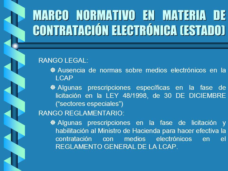 MARCO NORMATIVO EN MATERIA DE CONTRATACIÓN ELECTRÓNICA (ESTADO) RANGO LEGAL: ] ] Ausencia de normas sobre medios electrónicos en la LCAP ] ] Algunas prescripciones específicas en la fase de licitación en la LEY 48/1998, de 30 DE DICIEMBRE (sectores especiales) RANGO REGLAMENTARIO: ] ] Algunas prescripciones en la fase de licitación y habilitación al Ministro de Hacienda para hacer efectiva la contratación con medios electrónicos en el REGLAMENTO GENERAL DE LA LCAP.