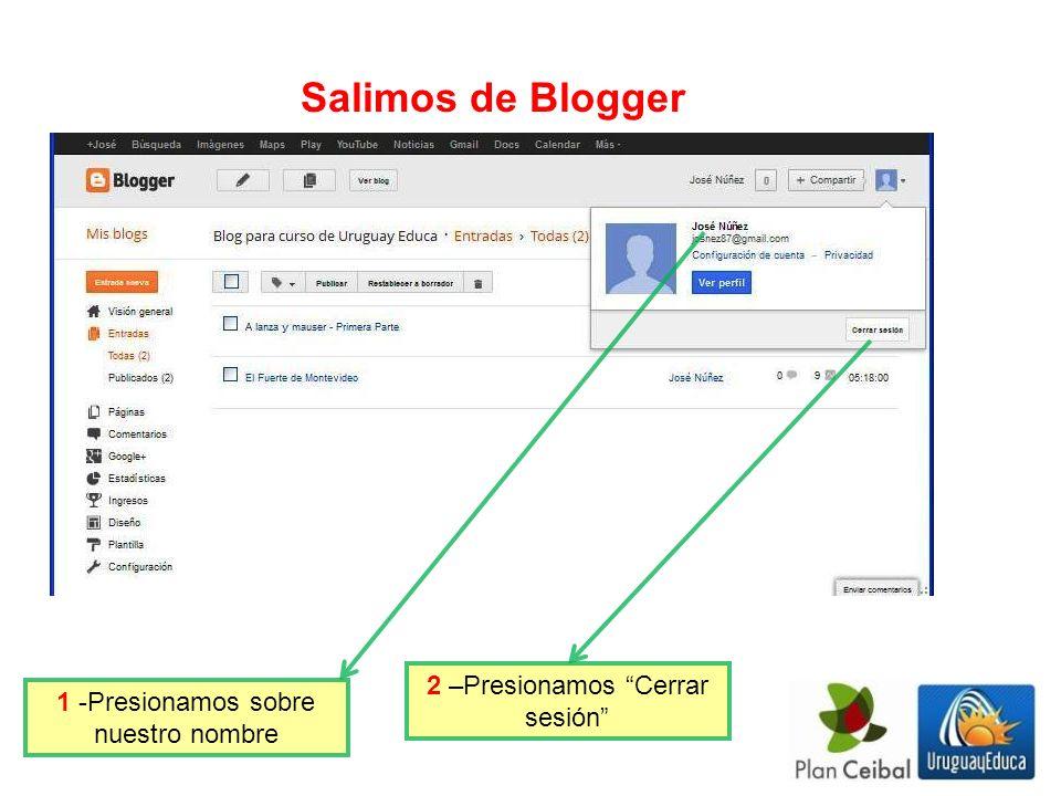 1 -Presionamos sobre nuestro nombre 2 –Presionamos Cerrar sesión Salimos de Blogger