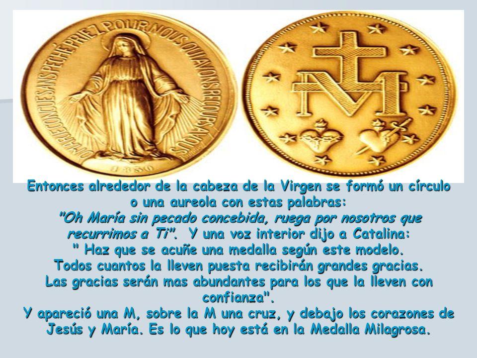 Entonces alrededor de la cabeza de la Virgen se formó un círculo o una aureola con estas palabras: Oh María sin pecado concebida, ruega por nosotros que recurrimos a Ti .