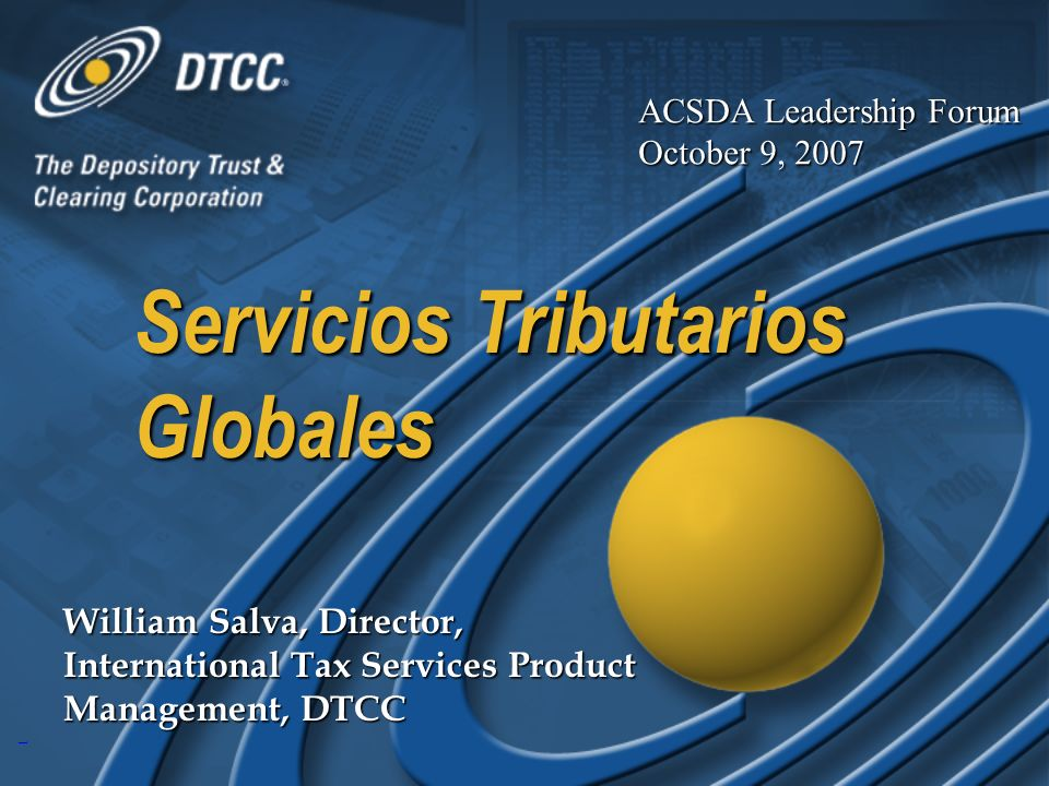1 Servicios Tributarios Globales William Salva, Director, International Tax Services Product Management, DTCC ACSDA Leadership Forum October 9, 2007