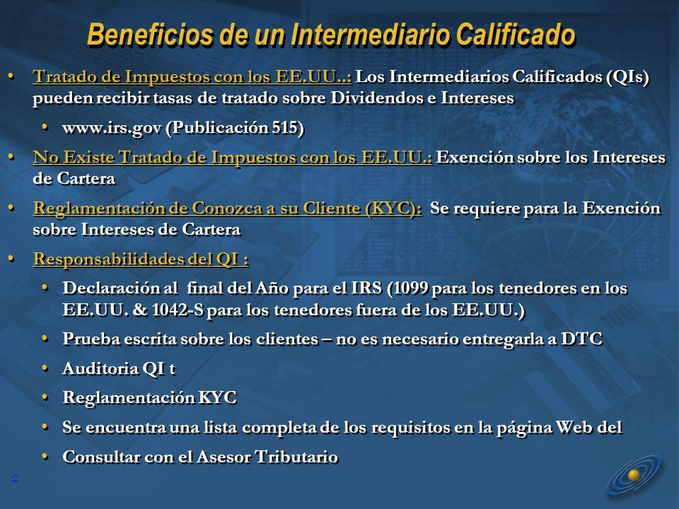 13 Beneficios de un Intermediario Calificado Tratado de Impuestos con los EE.UU..: Los Intermediarios Calificados (QIs) pueden recibir tasas de tratado sobre Dividendos e Intereses www.irs.gov (Publicación 515) No Existe Tratado de Impuestos con los EE.UU.: Exención sobre los Intereses de Cartera Reglamentación de Conozca a su Cliente (KYC): Se requiere para la Exención sobre Intereses de Cartera Responsabilidades del QI : Declaración al final del Año para el IRS (1099 para los tenedores en los EE.UU.
