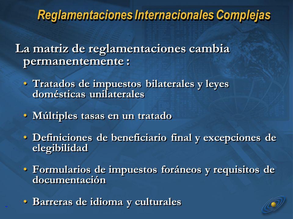 4 Reglamentaciones Internacionales Complejas La matriz de reglamentaciones cambia permanentemente : Tratados de impuestos bilaterales y leyes domésticas unilaterales Múltiples tasas en un tratado Definiciones de beneficiario final y excepciones de elegibilidad Formularios de impuestos foráneos y requisitos de documentación Barreras de idioma y culturales La matriz de reglamentaciones cambia permanentemente : Tratados de impuestos bilaterales y leyes domésticas unilaterales Múltiples tasas en un tratado Definiciones de beneficiario final y excepciones de elegibilidad Formularios de impuestos foráneos y requisitos de documentación Barreras de idioma y culturales