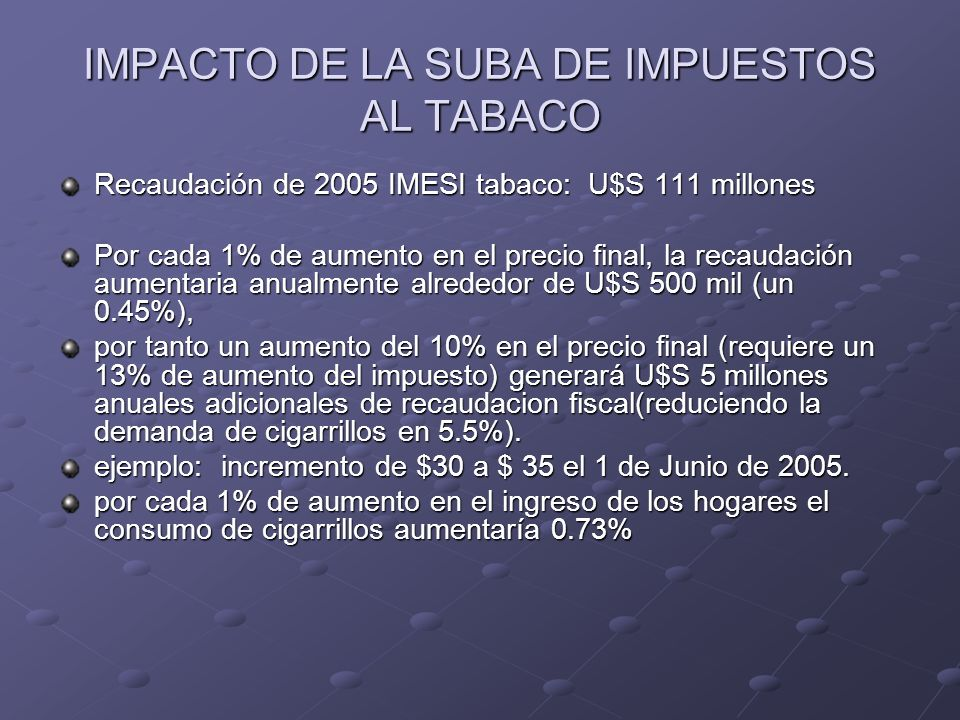IMPACTO DE LA SUBA DE IMPUESTOS AL TABACO Recaudación de 2005 IMESI tabaco: U$S 111 millones Por cada 1% de aumento en el precio final, la recaudación aumentaria anualmente alrededor de U$S 500 mil (un 0.45%), por tanto un aumento del 10% en el precio final (requiere un 13% de aumento del impuesto) generará U$S 5 millones anuales adicionales de recaudacion fiscal(reduciendo la demanda de cigarrillos en 5.5%).