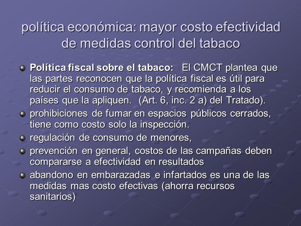 política económica: mayor costo efectividad de medidas control del tabaco Política fiscal sobre el tabaco: El CMCT plantea que las partes reconocen que la política fiscal es útil para reducir el consumo de tabaco, y recomienda a los países que la apliquen.
