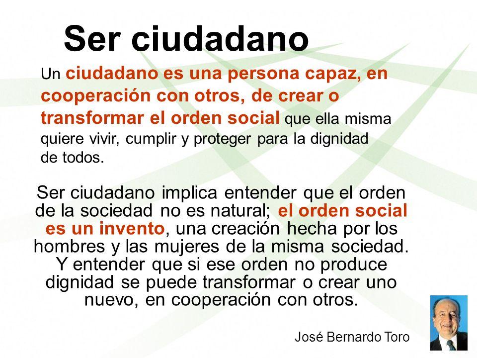Ser ciudadano Ser ciudadano implica entender que el orden de la sociedad no es natural; el orden social es un invento, una creación hecha por los homb