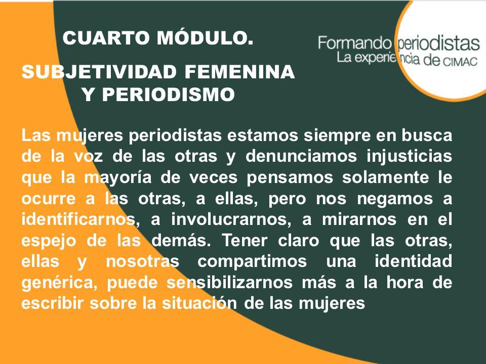 CUARTO MÓDULO. SUBJETIVIDAD FEMENINA Y PERIODISMO Las mujeres periodistas estamos siempre en busca de la voz de las otras y denunciamos injusticias qu