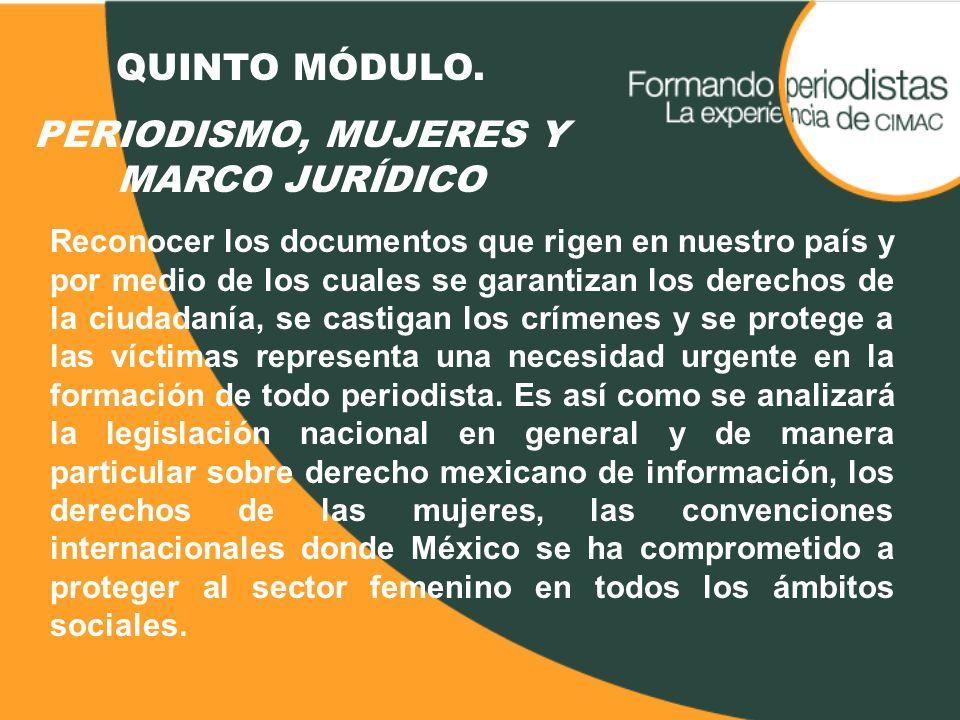 QUINTO MÓDULO. PERIODISMO, MUJERES Y MARCO JURÍDICO Reconocer los documentos que rigen en nuestro país y por medio de los cuales se garantizan los der