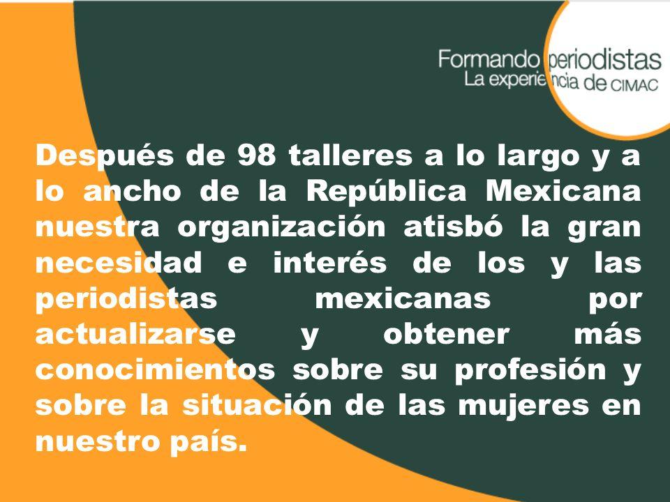 Después de 98 talleres a lo largo y a lo ancho de la República Mexicana nuestra organización atisbó la gran necesidad e interés de los y las periodist