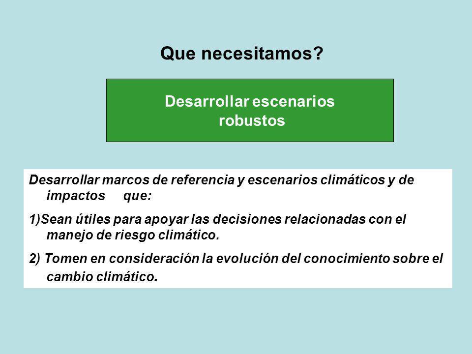 Desarrollar escenarios robustos Desarrollar marcos de referencia y escenarios climáticos y de impactosque: 1)Sean útiles para apoyar las decisiones re