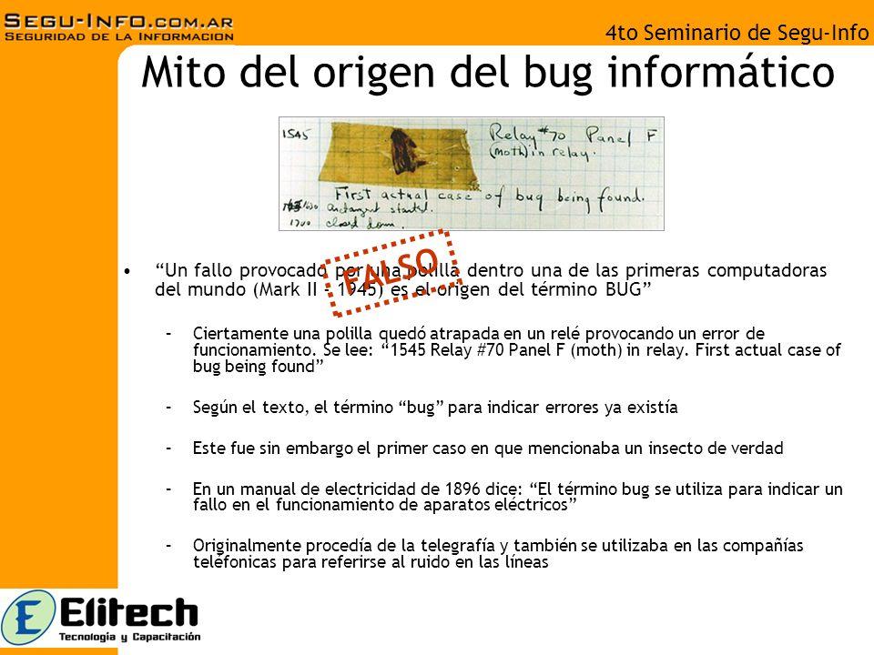 4to Seminario de Segu-Info Mito del origen del bug informático Un fallo provocado por una polilla dentro una de las primeras computadoras del mundo (Mark II - 1945) es el origen del término BUG –Ciertamente una polilla quedó atrapada en un relé provocando un error de funcionamiento.