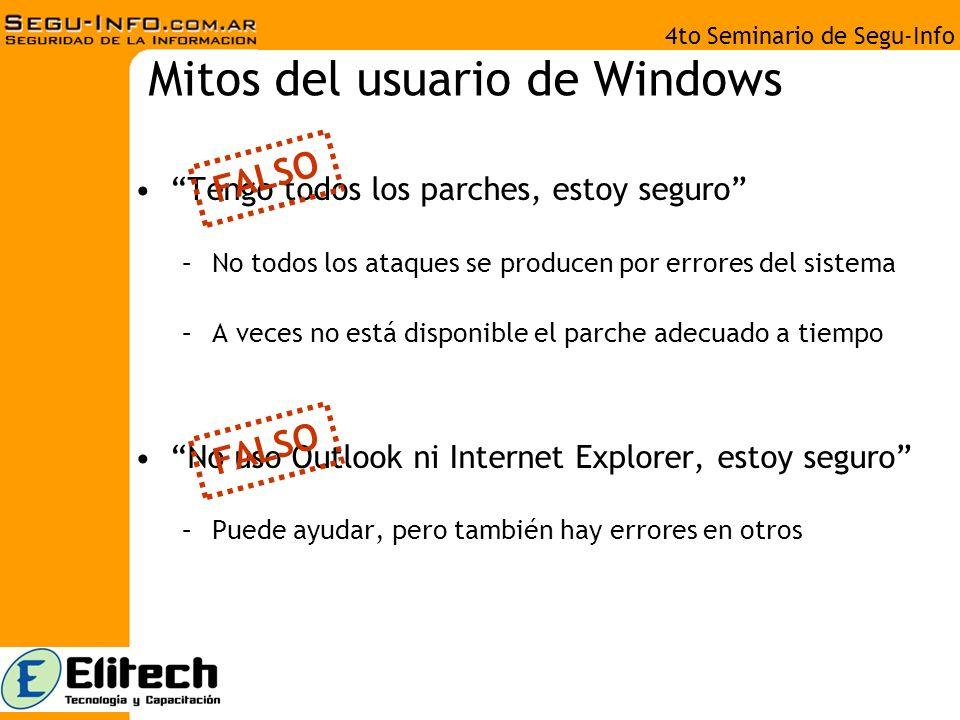 4to Seminario de Segu-Info Mitos del usuario de Windows Tengo todos los parches, estoy seguro –No todos los ataques se producen por errores del sistema –A veces no está disponible el parche adecuado a tiempo No uso Outlook ni Internet Explorer, estoy seguro –Puede ayudar, pero también hay errores en otros FALSO