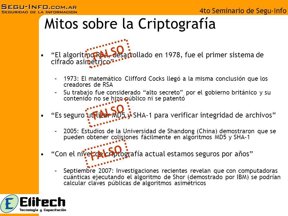 4to Seminario de Segu-Info Mitos sobre la Criptografía El algoritmo RSA, desarrollado en 1978, fue el primer sistema de cifrado asimétrico –1973: El matemático Clifford Cocks llegó a la misma conclusión que los creadores de RSA –Su trabajo fue considerado alto secreto por el gobierno británico y su contenido no se hizo público ni se patentó Es seguro utilizar MD5 y SHA-1 para verificar integridad de archivos –2005: Estudios de la Universidad de Shandong (China) demostraron que se pueden obtener colisiones fácilmente en algoritmos MD5 y SHA-1 Con el nivel de criptografía actual estamos seguros por años –Septiembre 2007: Investigaciones recientes revelan que con computadoras cuánticas ejecutando el algoritmo de Shor (demostrado por IBM) se podrían calcular claves públicas de algoritmos asimétricos FALSO