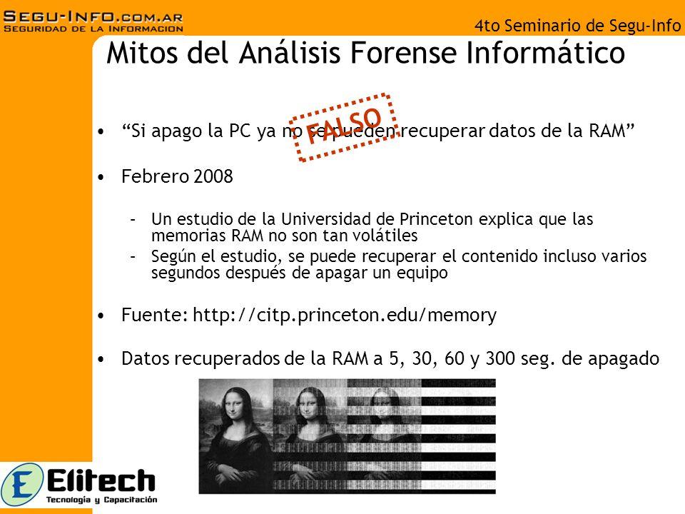 4to Seminario de Segu-Info Mitos del Análisis Forense Informático Si apago la PC ya no se pueden recuperar datos de la RAM Febrero 2008 –Un estudio de la Universidad de Princeton explica que las memorias RAM no son tan volátiles –Según el estudio, se puede recuperar el contenido incluso varios segundos después de apagar un equipo Fuente: http://citp.princeton.edu/memory Datos recuperados de la RAM a 5, 30, 60 y 300 seg.