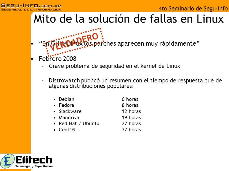 4to Seminario de Segu-Info Mito de la solución de fallas en Linux En GNU/Linux los parches aparecen muy rápidamente Febrero 2008 –Grave problema de seguridad en el kernel de Linux –Distrowatch publicó un resumen con el tiempo de respuesta que de algunas distribuciones populares: Debian0 horas Fedora8 horas Slackware12 horas Mandriva19 horas Red Hat / Ubuntu27 horas CentOS37 horas VERDADERO