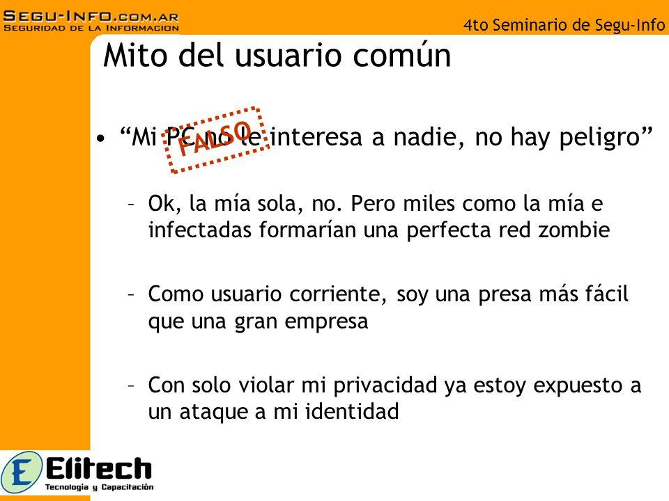 4to Seminario de Segu-Info Mito del usuario común Mi PC no le interesa a nadie, no hay peligro –Ok, la mía sola, no.