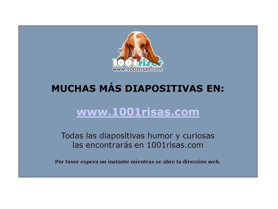 MUCHAS MÁS DIAPOSITIVAS EN: www.1001risas.com Todas las diapositivas humor y curiosas las encontrarás en 1001risas.com Por favor espera un instante mientras se abre la dirección web.