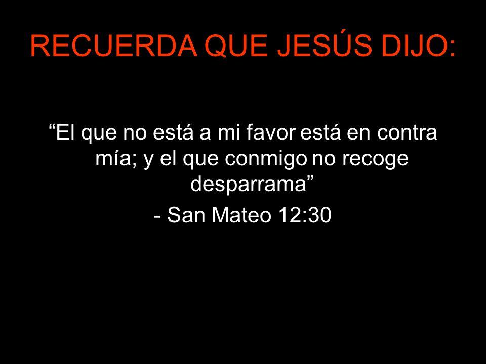 RECUERDA QUE JESÚS DIJO: El que no está a mi favor está en contra mía; y el que conmigo no recoge desparrama - San Mateo 12:30