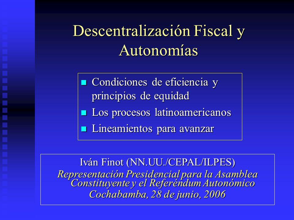 Descentralización Fiscal y Autonomías Condiciones de eficiencia y principios de equidad Condiciones de eficiencia y principios de equidad Los procesos latinoamericanos Los procesos latinoamericanos Lineamientos para avanzar Lineamientos para avanzar Iván Finot (NN.UU./CEPAL/ILPES) Representación Presidencial para la Asamblea Constituyente y el Referéndum Autonómico Cochabamba, 28 de junio, 2006