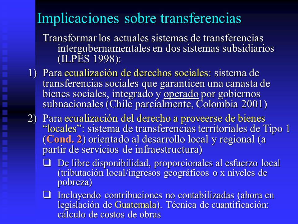 Implicaciones sobre transferencias Transformar los actuales sistemas de transferencias intergubernamentales en dos sistemas subsidiarios (ILPES 1998): 1)Para ecualización de derechos sociales: sistema de transferencias sociales que garanticen una canasta de bienes sociales, integrado y operado por gobiernos subnacionales (Chile parcialmente, Colombia 2001) 2)Para ecualización del derecho a proveerse de bienes locales: sistema de transferencias territoriales de Tipo 1 (Cond.