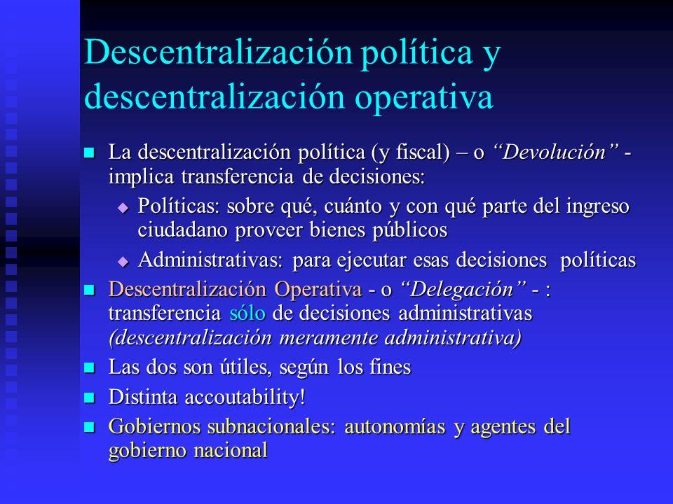 Descentralización política y descentralización operativa La descentralización política (y fiscal) – o Devolución - implica transferencia de decisiones: La descentralización política (y fiscal) – o Devolución - implica transferencia de decisiones: Políticas: sobre qué, cuánto y con qué parte del ingreso ciudadano proveer bienes públicos Políticas: sobre qué, cuánto y con qué parte del ingreso ciudadano proveer bienes públicos Administrativas: para ejecutar esas decisiones políticas Administrativas: para ejecutar esas decisiones políticas Descentralización Operativa - o Delegación - : transferencia sólo de decisiones administrativas (descentralización meramente administrativa) Descentralización Operativa - o Delegación - : transferencia sólo de decisiones administrativas (descentralización meramente administrativa) Las dos son útiles, según los fines Las dos son útiles, según los fines Distinta accoutability.