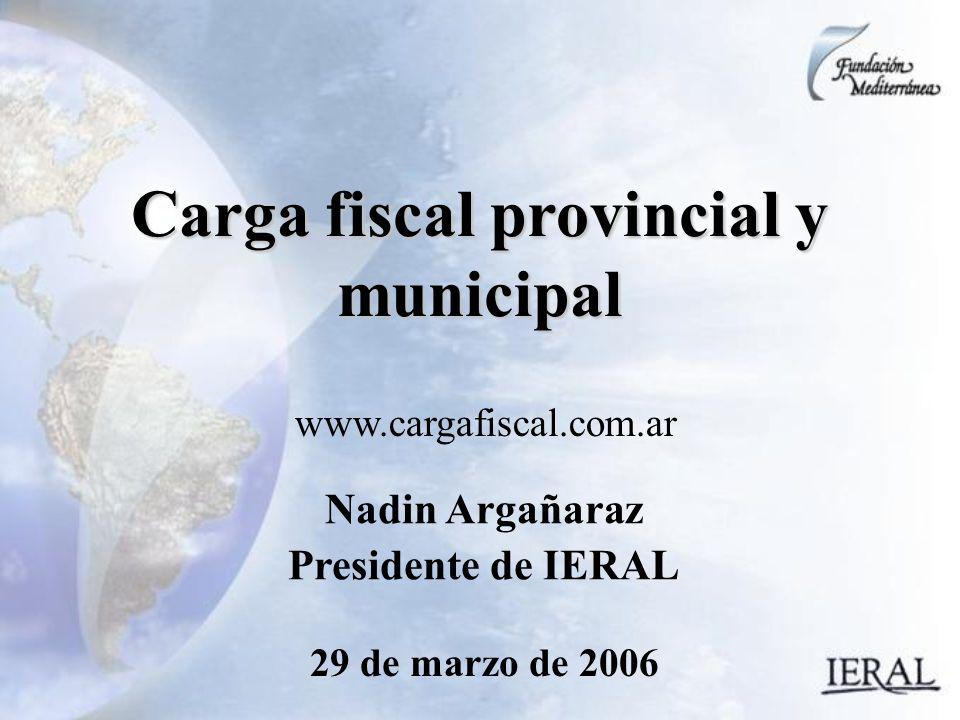 29 de marzo de 2006 Carga fiscal provincial y municipal Nadin Argañaraz Presidente de IERAL www.cargafiscal.com.ar
