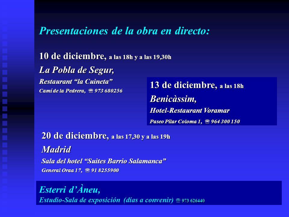13 de diciembre, a las 18h Benicàssim, Hotel-Restaurant Voramar Paseo Pilar Coloma 1, 964 300 150 Presentaciones de la obra en directo: 10 de diciembre, a las 18h y a las 19,30h La Pobla de Segur, Restaurant la Cuineta Camí de la Pedrera, 973 680256 20 de diciembre, a las 17,30 y a las 19h Madrid Sala del hotel Suites Barrio Salamanca General Oraa 17, 91 8255900 Esterri dÀneu, 973 626440 Estudio-Sala de exposición (días a convenir) 973 626440