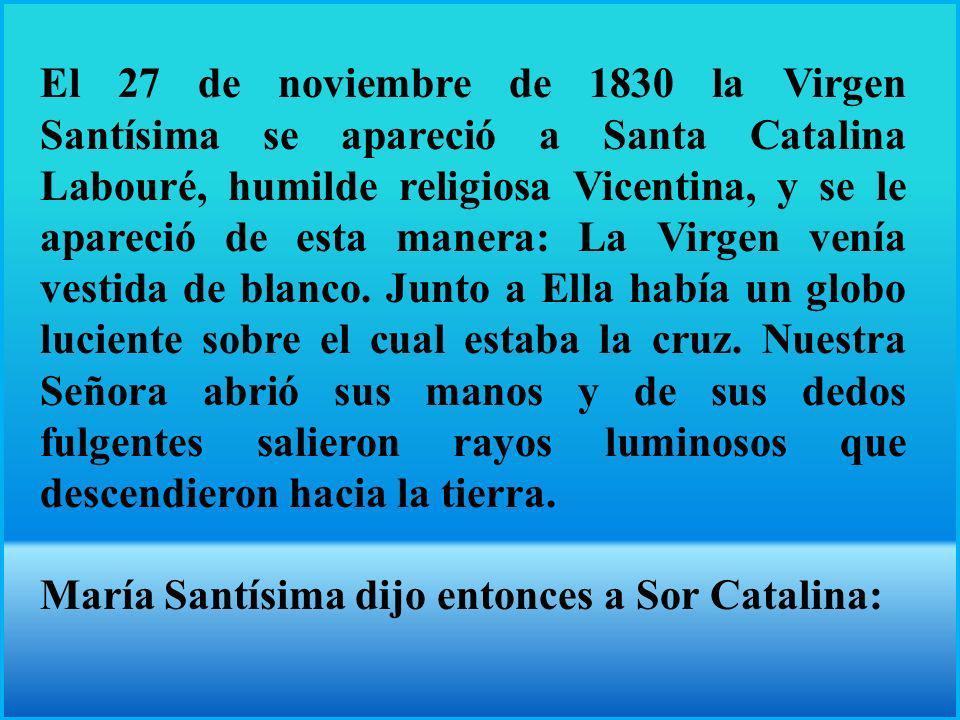 El 27 de noviembre de 1830 la Virgen Santísima se apareció a Santa Catalina Labouré, humilde religiosa Vicentina, y se le apareció de esta manera: La Virgen venía vestida de blanco.