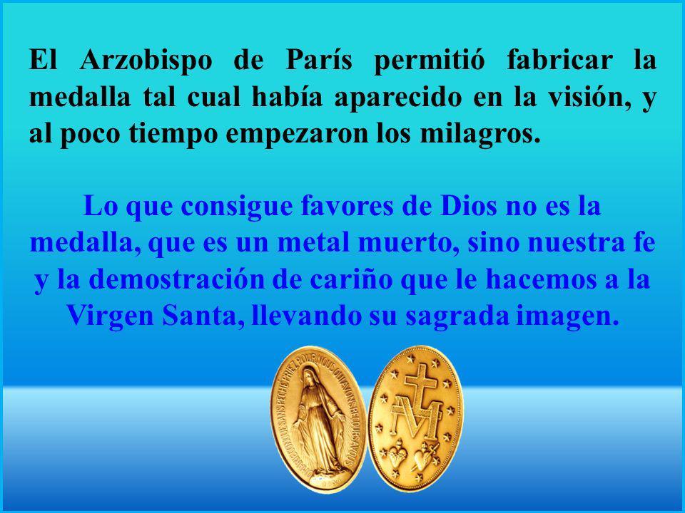 El Arzobispo de París permitió fabricar la medalla tal cual había aparecido en la visión, y al poco tiempo empezaron los milagros.
