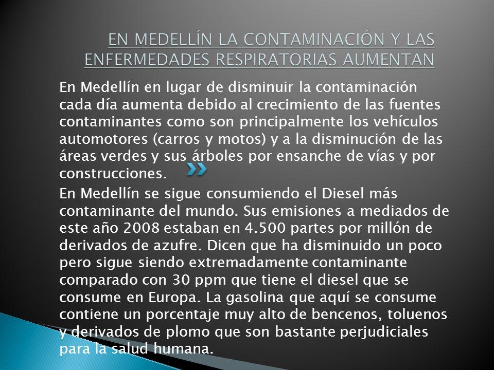 En Medellín en lugar de disminuir la contaminación cada día aumenta debido al crecimiento de las fuentes contaminantes como son principalmente los vehículos automotores (carros y motos) y a la disminución de las áreas verdes y sus árboles por ensanche de vías y por construcciones.