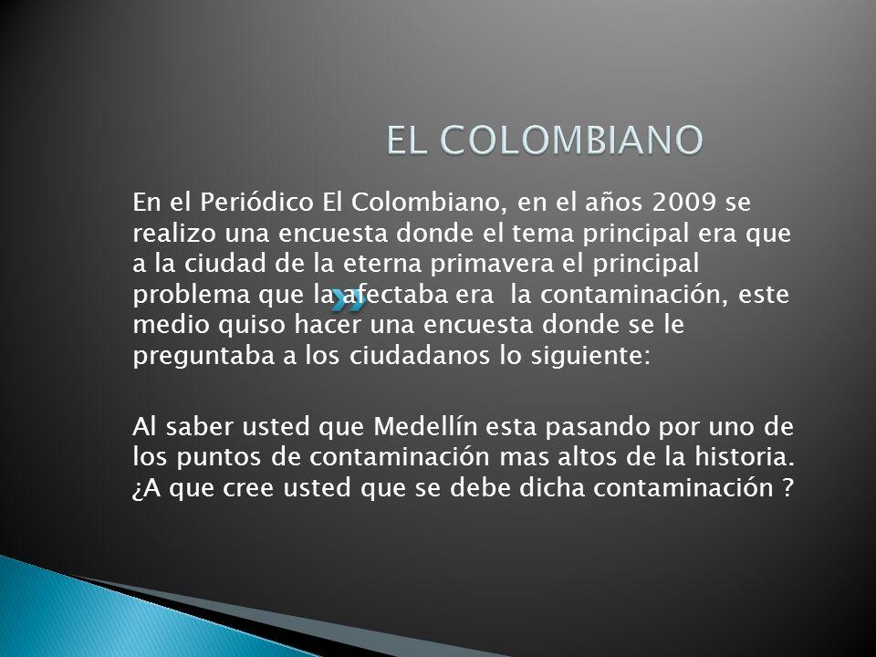 En el Periódico El Colombiano, en el años 2009 se realizo una encuesta donde el tema principal era que a la ciudad de la eterna primavera el principal problema que la afectaba era la contaminación, este medio quiso hacer una encuesta donde se le preguntaba a los ciudadanos lo siguiente: Al saber usted que Medellín esta pasando por uno de los puntos de contaminación mas altos de la historia.