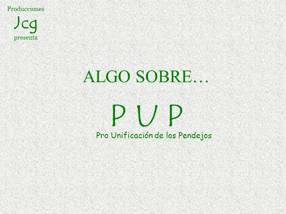 Producciones Jcg presenta ALGO SOBRE… P U P Pro Unificación de los Pendejos