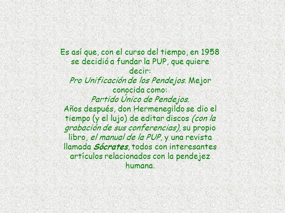 Es así que, con el curso del tiempo, en 1958 se decidió a fundar la PUP, que quiere decir: Pro Unificación de los Pendejos.